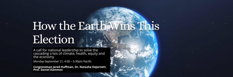 How the Earth Wins This Earth -  Jared Huffman, Natasha DeJarnett, and Dan Kammen - Sept 21, 2020, 4pm Pacific